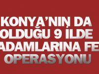 Aralarında Konya'nın da olduğu 9 ilde FETÖ operasyonu: İş adamları da var