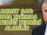 Ahmet Şan: Kocaman takımda istediği tedbiri alabilir