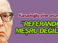 Kanadoğlu yine konuştu: Referandum 'gayrimeşrudur'
