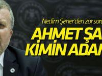 Nedim Şener'den zor soru: Ahmet Şan kimin adamı?