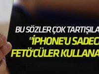 """""""iPhone'u sadece FETÖ'cüler kullanacak!"""""""